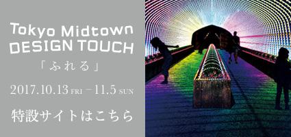 Tokyo Midtown DESIGN TOUCH 「ふれる」2017.10.13 FRI − 11.5 SUN 特設サイトはこちら
