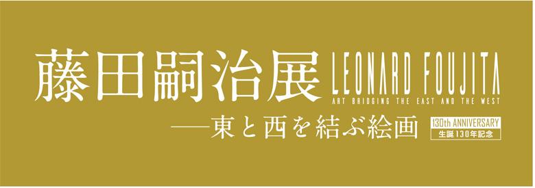 生誕130年記念 藤田嗣治展 ─東と西を結ぶ絵画─