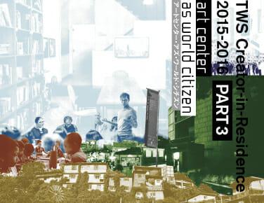 トーキョーワンダーサイト レジデンスPart3 アートセンター・アズ・ワールド・シチズン