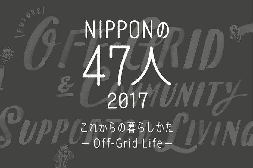 NIPPONの47人 2017 これからの暮らしかた-Off-Grid Life-
