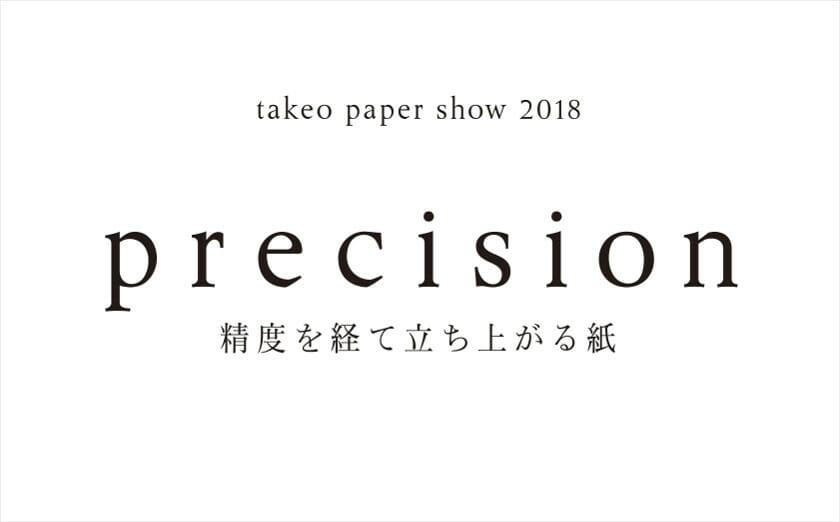 takeo paper show 2018「precision」