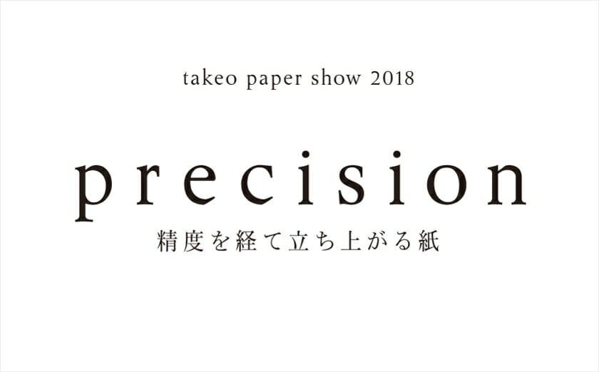 テーマは「precision(精度)」。新しいファインペーパーのあり方を提案する「takeo paper show 2018」が4年ぶりに開催