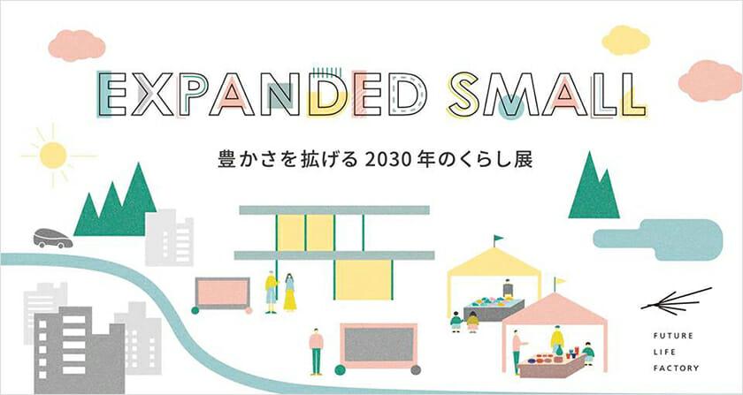 未来の豊かなくらしを考える「EXPANDED SMALL-豊かさを拡げる2030年のくらし展-」が、SHARE GREEN MINAMI AOYAMAで3月2日から開催