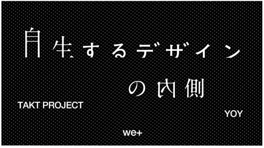 TAKT PROJECT、we+、YOYの3組による「自生するデザインの内側」展が、SHOWCASE-aiiimaにて6月16日まで開催