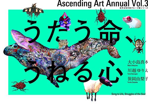 Ascending Art Annual Vol.3 「うたう命、うねる心」
