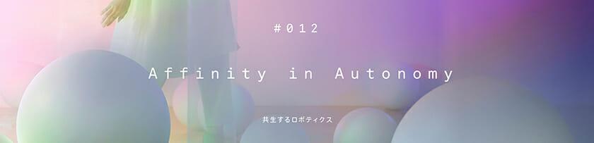 #012 Affinity in Autonomy <共生するロボティクス>