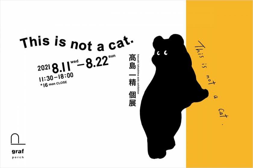 髙島一精 個展「This is not a cat.」